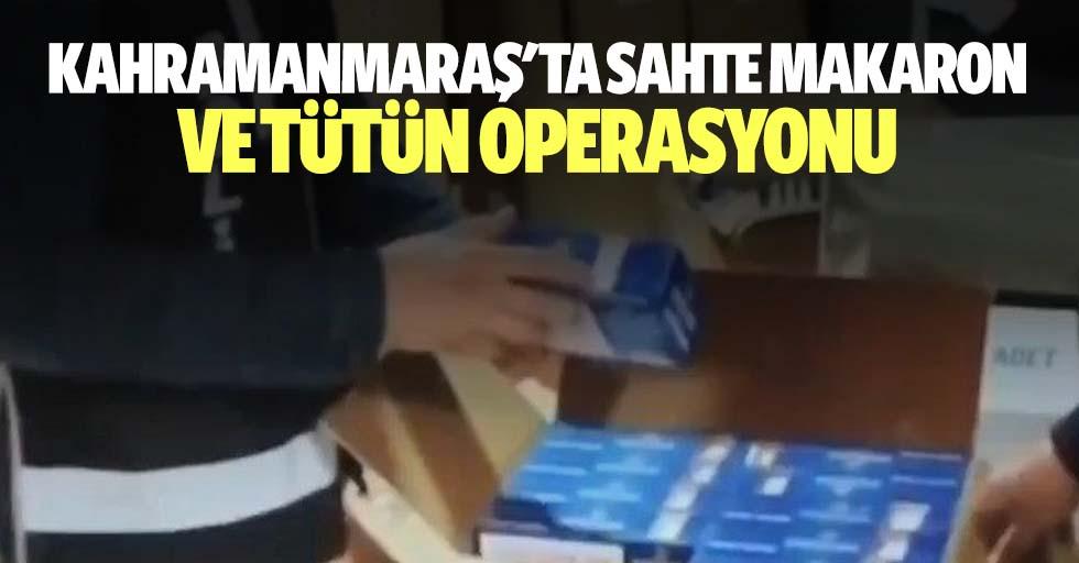 Kahramanmaraş'ta sahte makaron ve tütün operasyonu