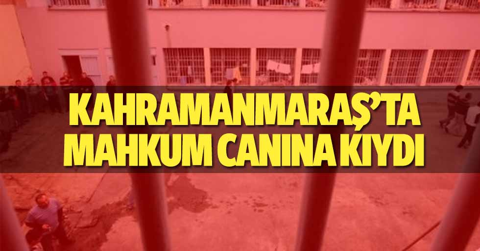 Kahramanmaraş'ta mahkum canına kıydı