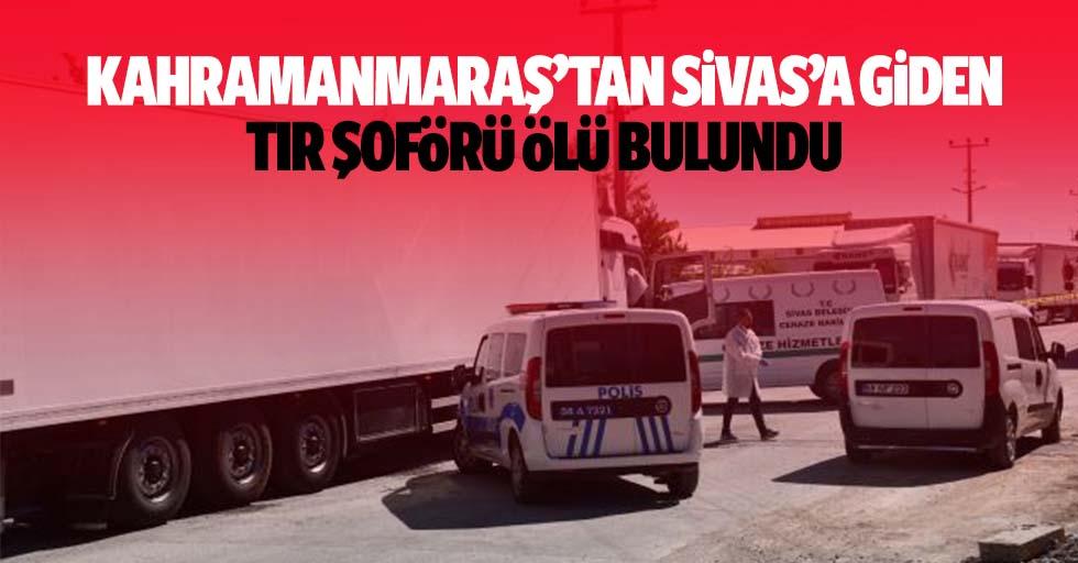 Kahramanmaraş'tan Sivas'a Giden Tır Şoförü Ölü Bulundu