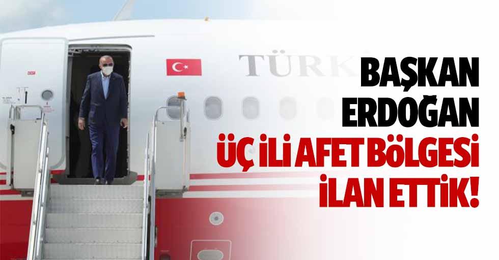 Başkan Erdoğan, '3 ili afet bölgesi ilan ettik'