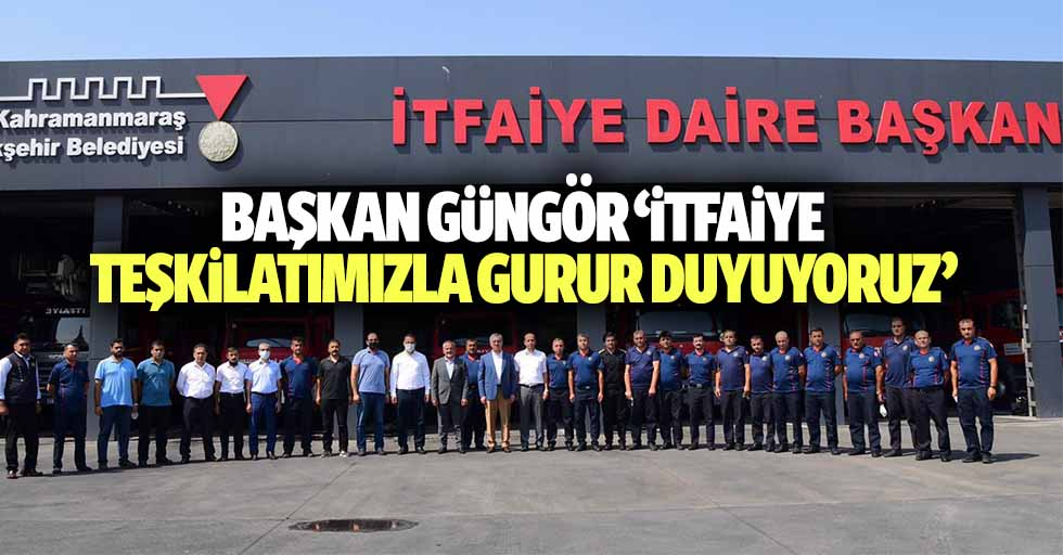 Başkan Güngör 'İtfaiye teşkilatımızla gurur duyuyoruz'