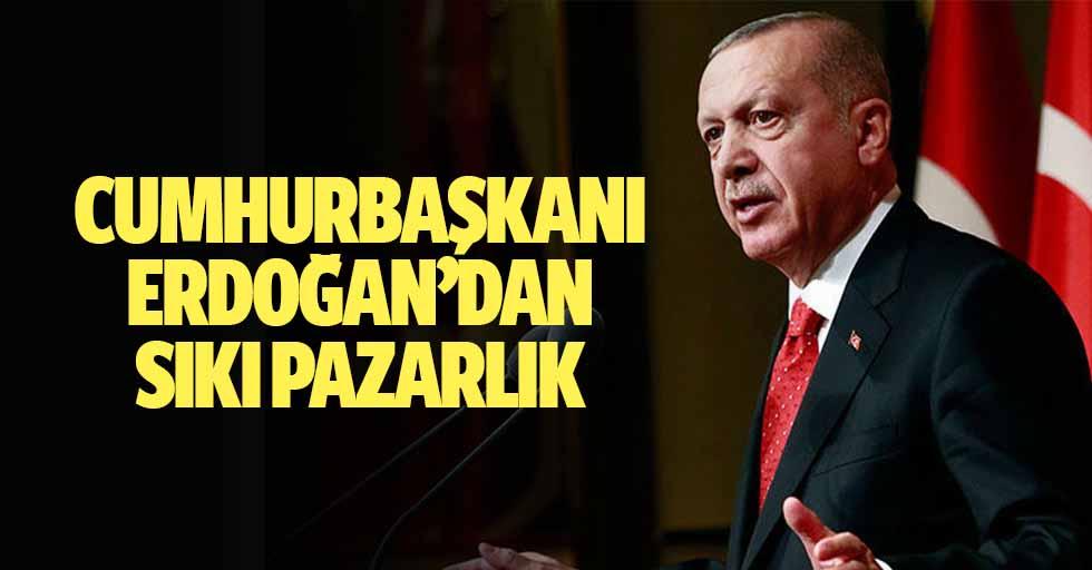Cumhurbaşkanı Erdoğan'dan Sıkı Pazarlık