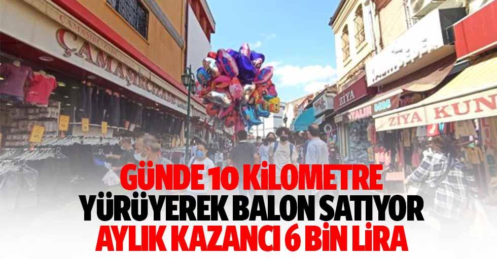 Günde 10 kilometre yürüyerek balon satıyor, aylık kazancı 6 bin lira