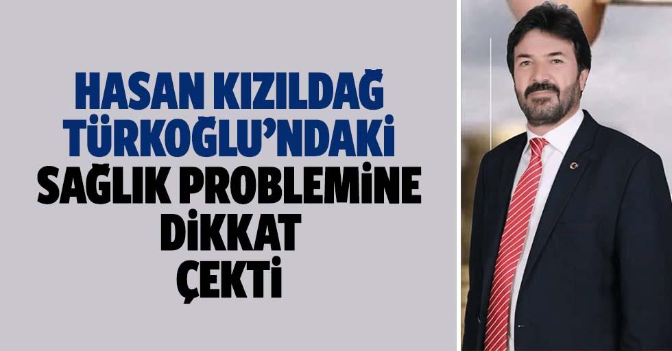 Hasan Kızıldağ Türkoğlu'ndaki sağlık problemine dikkat çekti