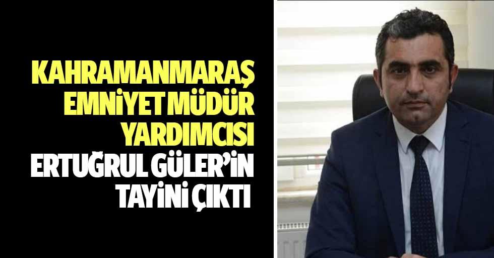 Kahramanmaraş emniyet müdür yardımcısı Ertuğrul Güler'in tayini çıktı