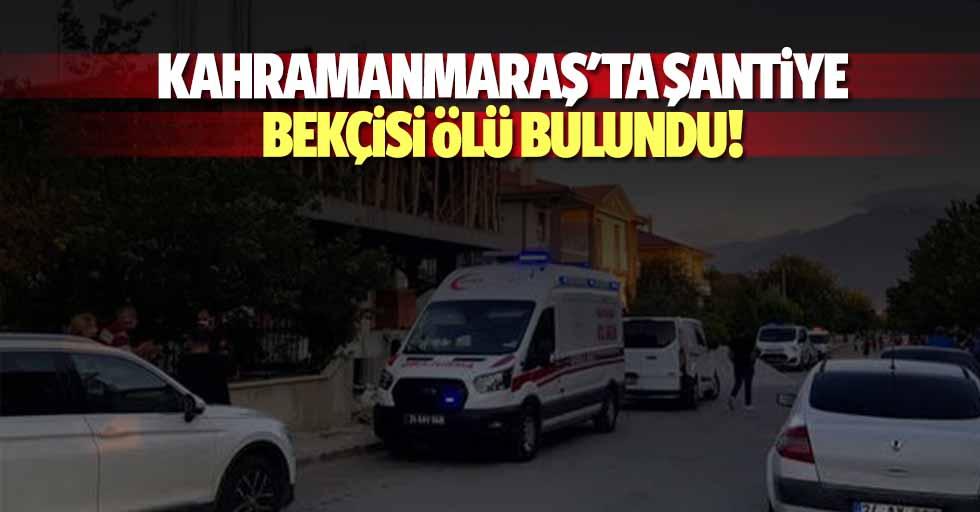 Kahramanmaraş'ta şantiye bekçisi ölü bulundu