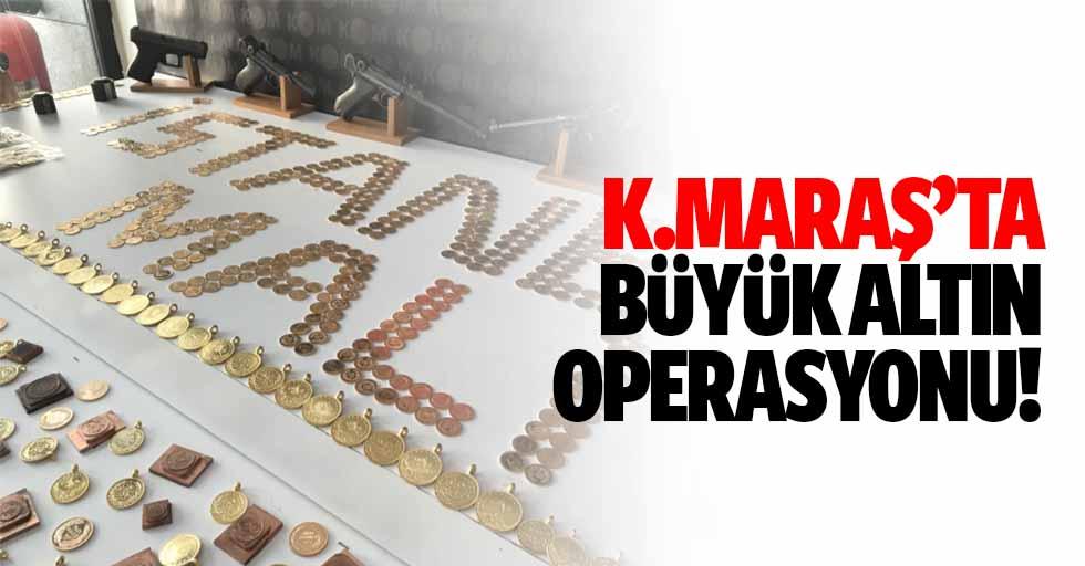 Kahramanmaraş'ta altın operasyonu!