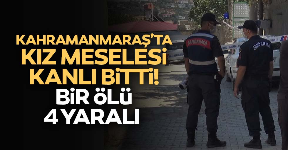 Kahramanmaraş'ta kız meselesi kanlı bitti, 1 ölü 4 yaralı