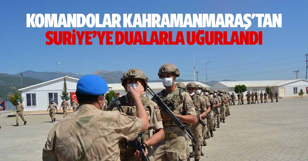 Komandolar Kahramanmaraş'tan Suriye'ye dualarla uğurlandı