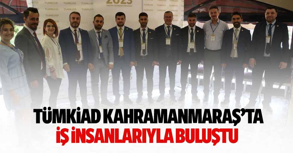 TÜMKİAD Kahramanmaraş'ta iş insanlarıyla buluştu