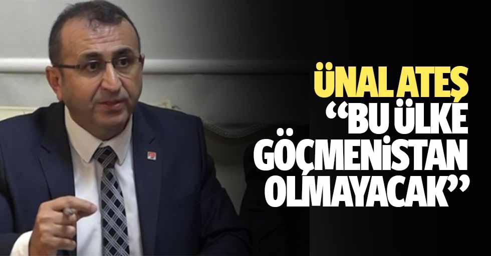 """Ünal Ateş, """"Bu ülke Göçmenistan olmayacak"""""""