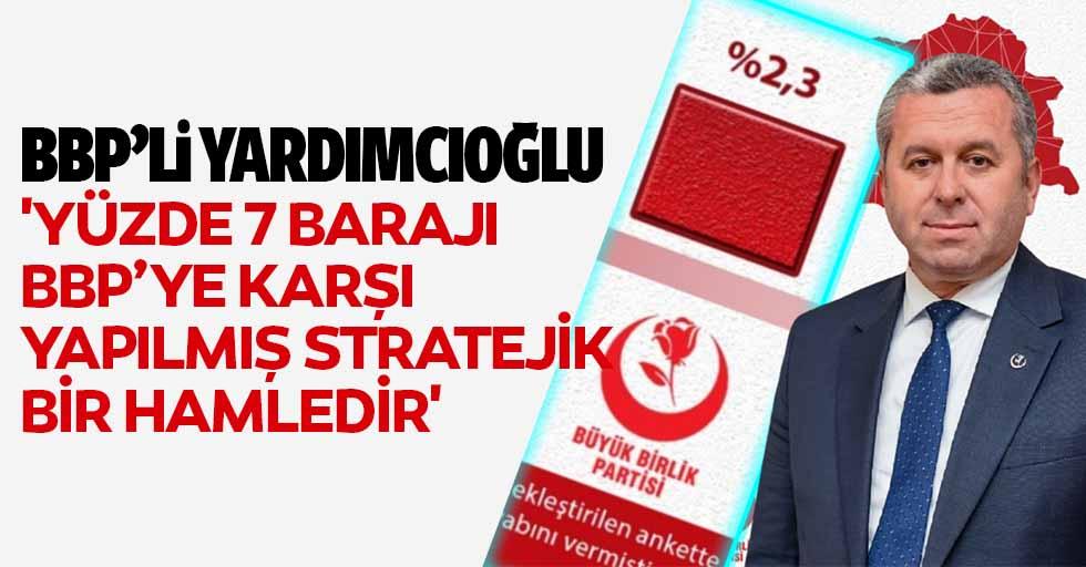 BBP'li Yardımcıoğlu, 'Yüzde 7 barajı BBP'ye karşı yapılmış stratejik bir hamledir'
