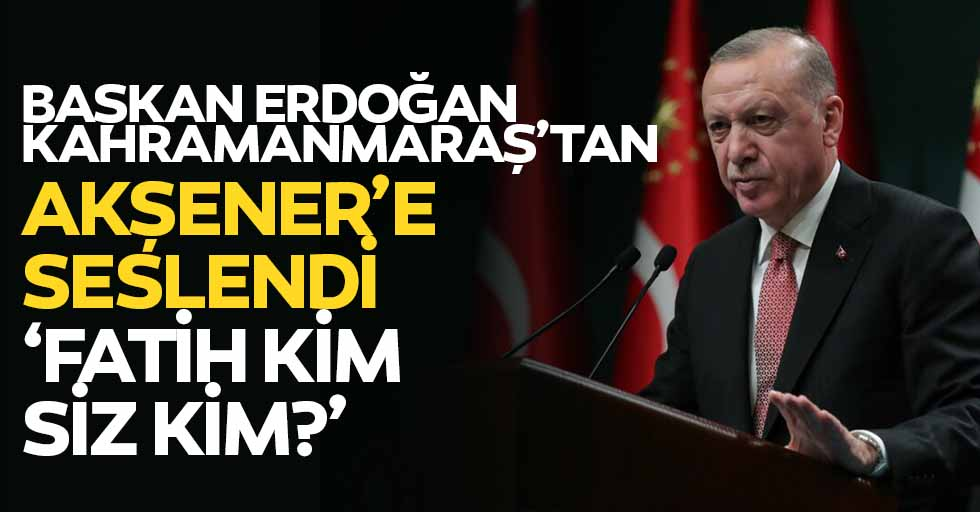 Erdoğan, Kahramanmaraş'tan Akşener'e seslendi, 'Fatih kim, siz kim?'