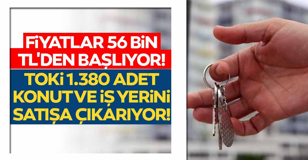 Fiyatlar 56 bin TL'den başlıyor! TOKİ 1.380 adet konut ve iş yerini satışa çıkarıyor
