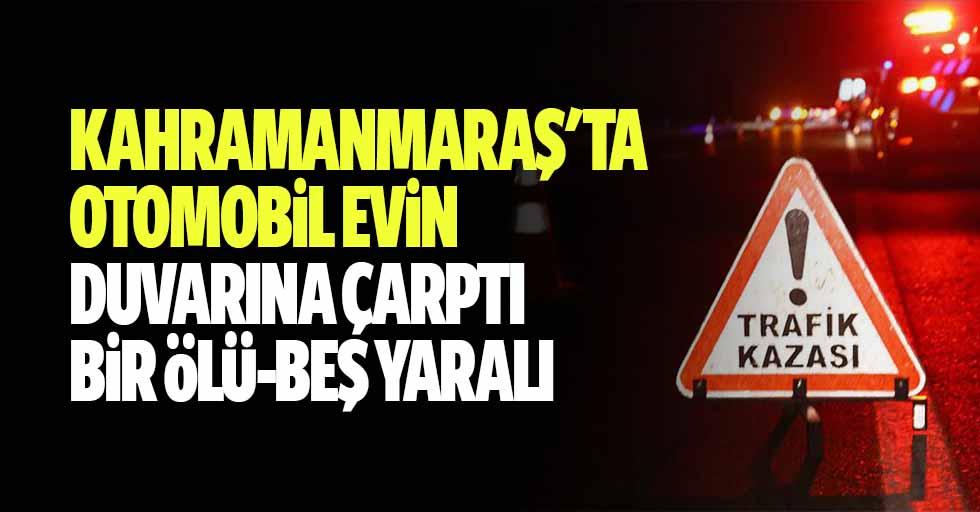 Kahramanmaraş'ta Otomobil Evin Duvarına Çarptı: 1 Ölü, 5 Yaralı