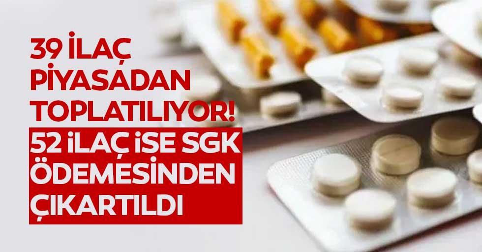 39 ilaç piyasadan toplatılıyor! 52 ilaç ise SGK ödemesinden çıkartıldı