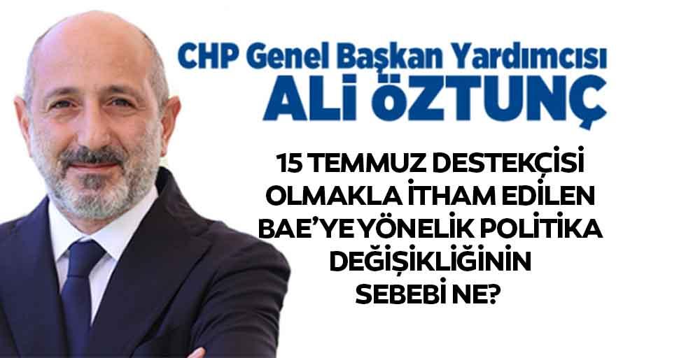 Ali Öztunç, 15 Temmuz destekçisi olmakla itham edilen BAE'ye yönelik politika değişikliğinin sebebi ne?
