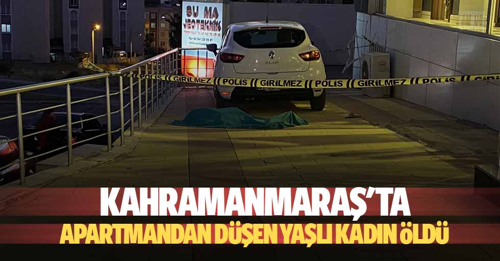 Kahramanmaraş'ta apartmandan düşen yaşlı kadın öldü