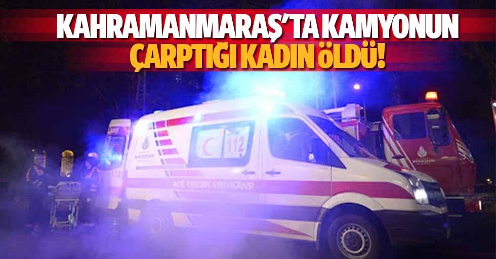 Kahramanmaraş'ta kamyonun çarptığı kadın öldü