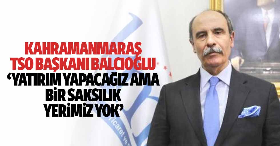 Kahramanmaraş TSO Başkanı Balcıoğlu, 'Yatırım yapacağız ama bir saksılık yerimiz yok'