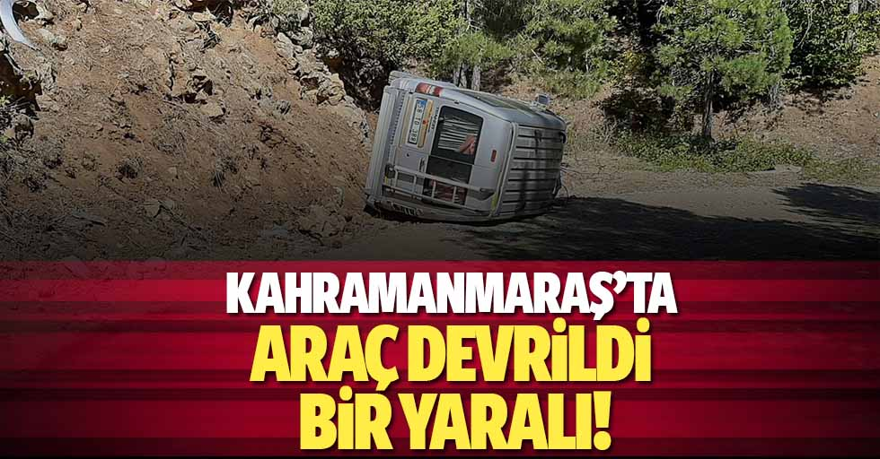 Kahramanmaraş'ta araç devrildi: 1 yaralı