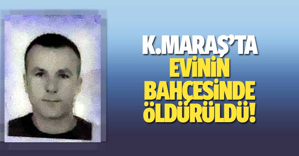 Kahramanmaraş'ta evinin bahçesinde öldürüldü