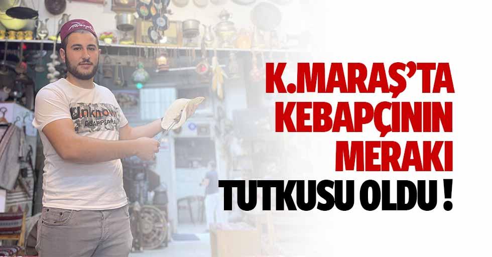 Kahramanmaraş'ta Kebapçının Merakı Tutkusu Oldu