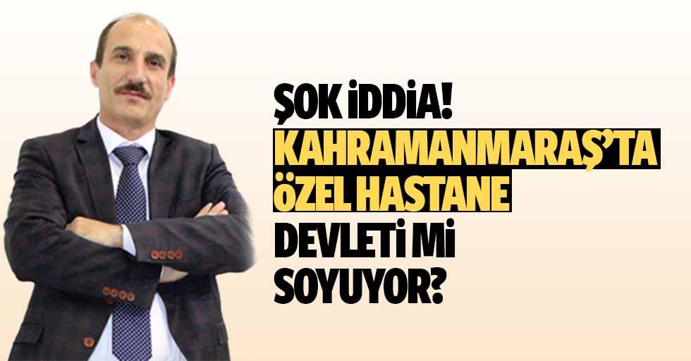 Şok iddia! Kahramanmaraş'ta özel hastane devleti mi soyuyor?