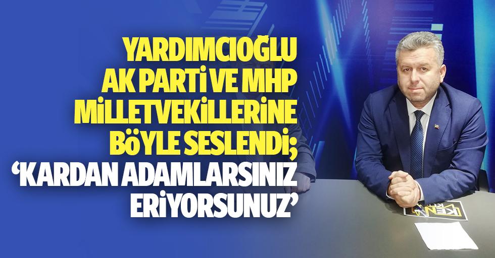 Yardımcıoğlu, Ak Parti ve MHP milletvekillerine böyle seslendi, 'Kardan adamlarsınız, eriyorsunuz'