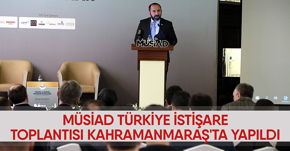 MÜSİAD Türkiye İstişare ToplantısıKahramanmaraş'ta Yapıldı