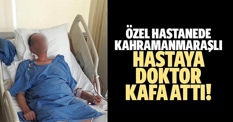 Özel hastanede Kahramanmaraşlı hastaya doktor kafa attı!