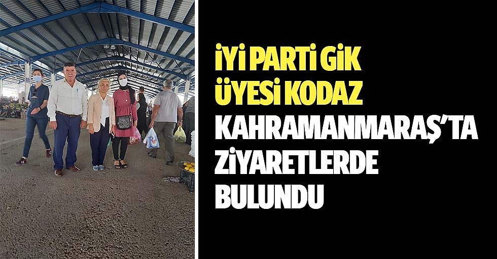 İyi Parti GİK Üyesi Kodaz, Kahramanmaraş'ta Ziyaretlerde Bulundu