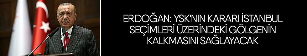 <b>Erdoğan: YSK&#039;nın kararı İstanbul seçimleri üzerindeki gölgenin kalkmasını sağlayacak</b>
