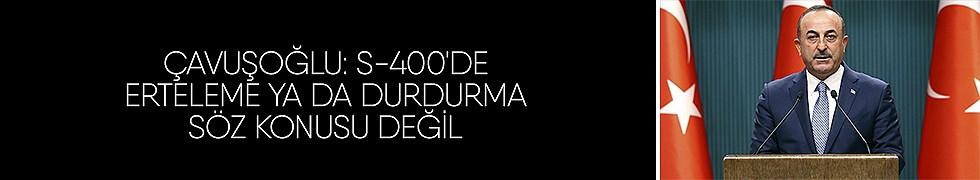<b>Çavuşoğlu: s-400&#039;de erteleme ya da durdurma söz konusu değil</b>