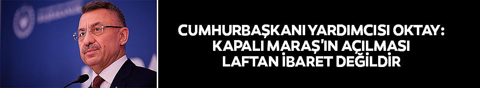 <b>Cumhurbaşkanı Yardımcısı Oktay: Kapalı Maraş'ın Açılması Laftan İbaret Değildir</b>