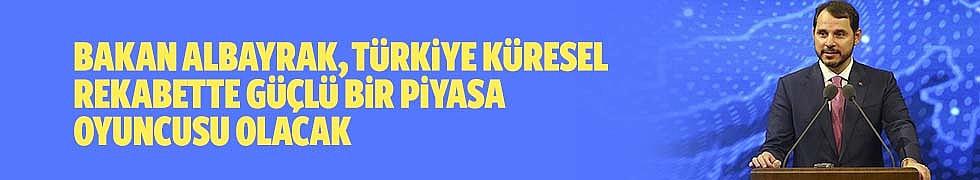 Bakan Albayrak, Türkiye Küresel Rekabette Güçlü Bir Piyasa Oyuncusu Olacak