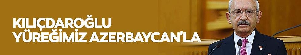 Kılıçdaroğlu, 'Yüreğimiz Azerbaycan'la'