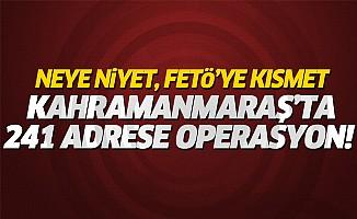 Kahramanmaraş'ta 241 adrese operasyon! Neye niyet FETÖ'ye kısmet