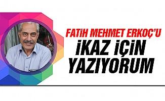 Fatih Mehmet Erkoç'u ikaz için yazıyorum...