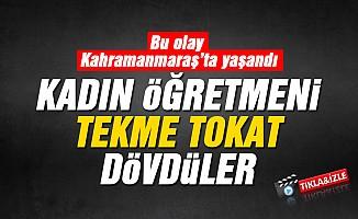 Kahramanmaraş'ta, kadın öğretmeni dövdüler