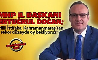 """MHP İl Başkanı Doğan; """"Milli İttifaka, Kahramanmaraş'tan rekor düzeyde oy bekliyoruz"""""""