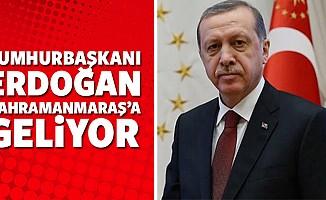 Cumhurbaşkanı Erdoğan Kahramanmaraş'a geliyor!