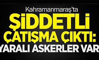 Kahramanmaraş'ta çatışma; 3 asker yaralı!