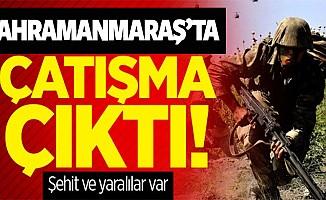 Kahramanmaraş'ta çatışma çıktı şehit ve yaralı askerler var!