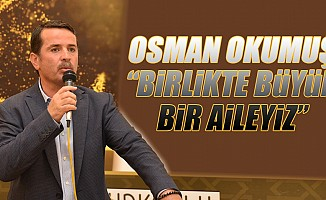 """Osman Okumuş, """"Birlikte Büyük Bir Aileyiz"""""""