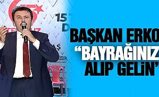 """Başkan Erkoç: """"bayrağınızı alıp gelin"""""""