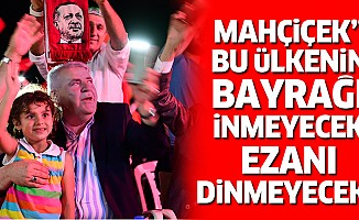"""Başkan Mahçiçek """"bu ülkenin bayrağı inmeyecek, ezanı dinmeyecek"""""""