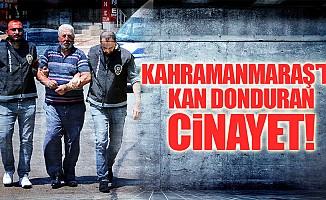 Kahramanmaraş'ta kan donduran cinayet!