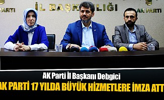 """İl Başkanı Debgici, """"Ak Parti 17 yılda büyük hizmetlere imza attı"""""""