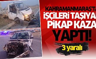 Kahramanmaraş'ta işçileri taşıyan pikap kaza yaptı!